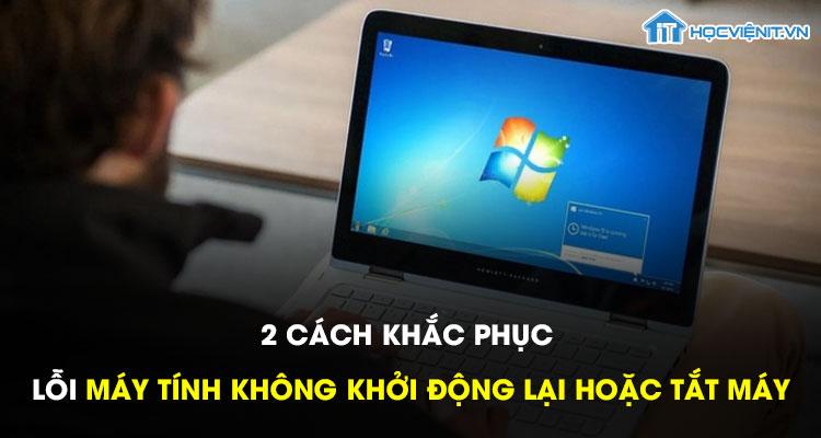 2 cách khắc phục lỗi máy tính không khởi động lại hoặc tắt máy