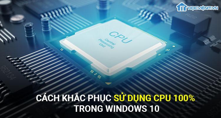 Cách khắc phục sử dụng CPU 100% trong Windows 10