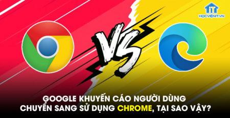 Google khuyến cáo người dùng chuyển sang sử dụng Chrome, tại sao vậy?