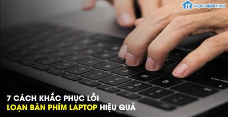 7 cách khắc phục lỗi loạn bàn phím laptop hiệu quả