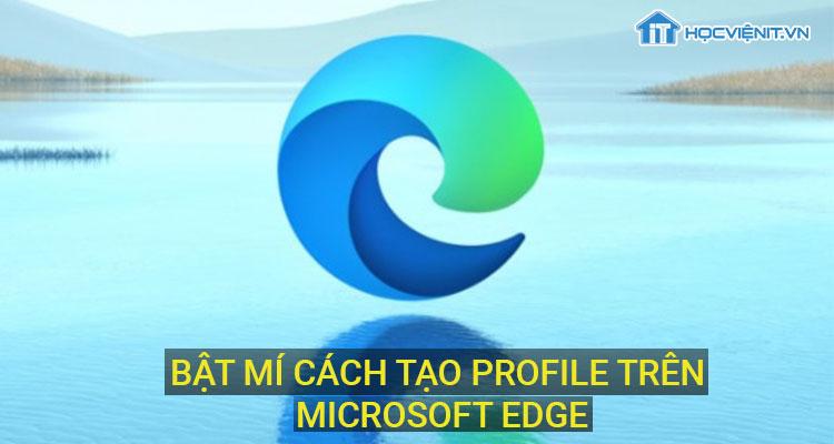 Bật mí cách tạo Profile trên Microsoft Edge