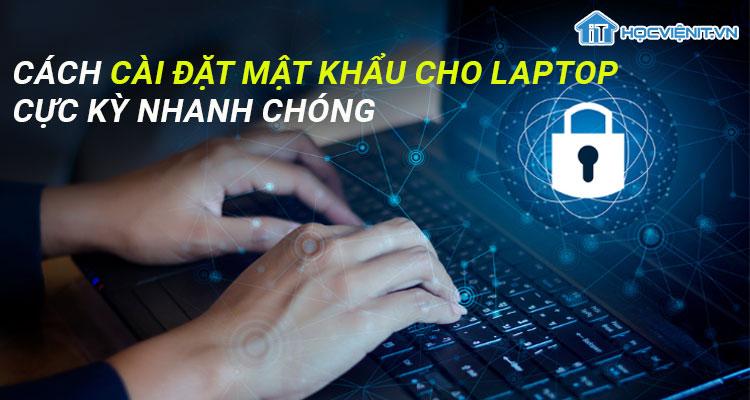 Cách cài đặt mật khẩu cho laptop cực kỳ nhanh chóng