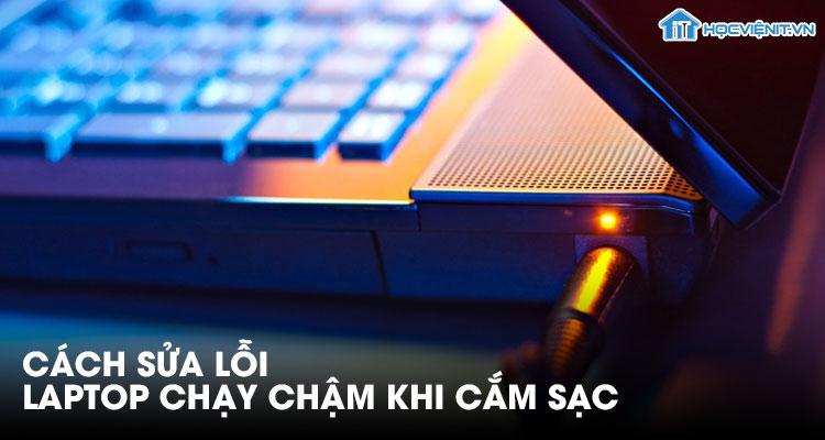 Cách sửa lỗi laptop chạy chậm khi cắm sạc