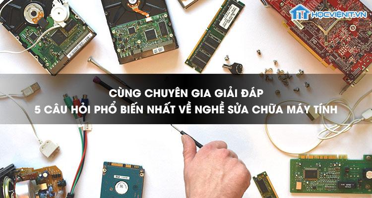 Cùng chuyên gia giải đáp 5 câu hỏi phổ biến nhất về nghề sửa chữa máy tính