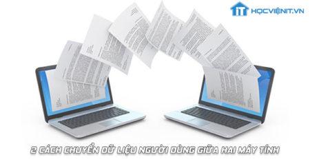 2 cách chuyển dữ liệu người dùng giữa hai máy tính