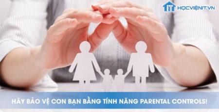 Hãy bảo vệ con bạn bằng tính năng Parental controls!