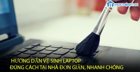 Hướng dẫn vệ sinh laptop đúng cách tại nhà đơn giản, nhanh chóng
