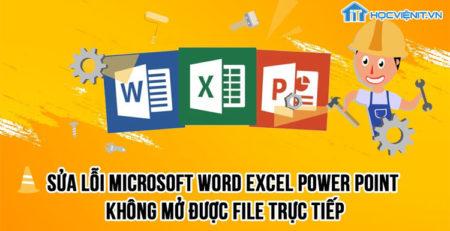Làm thế nào để sửa lỗi file Word, Excel, PowerPoint không mở được file trực tiếp