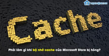 Phải làm gì khi bộ nhớ cache của Microsoft Store bị hỏng?