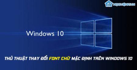 Thủ thuật thay đổi font chữ mặc định trên Windows 10