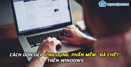 """Cách dọn dẹp ứng dụng, phần mềm """"đã chết"""" trên Windows"""