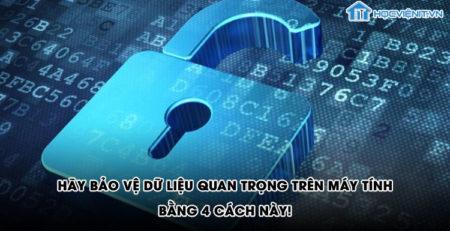Hãy bảo vệ dữ liệu quan trọng trên máy tính bằng 4 cách này!