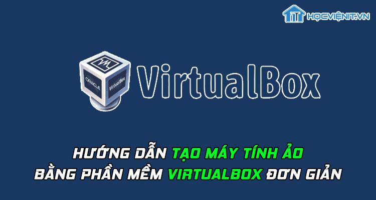 Hướng dẫn tạo máy tính ảo bằng phần mềm VirtualBox đơn giản