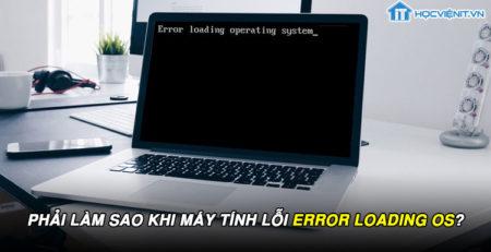 Phải làm sao khi máy tính lỗi error loading os?