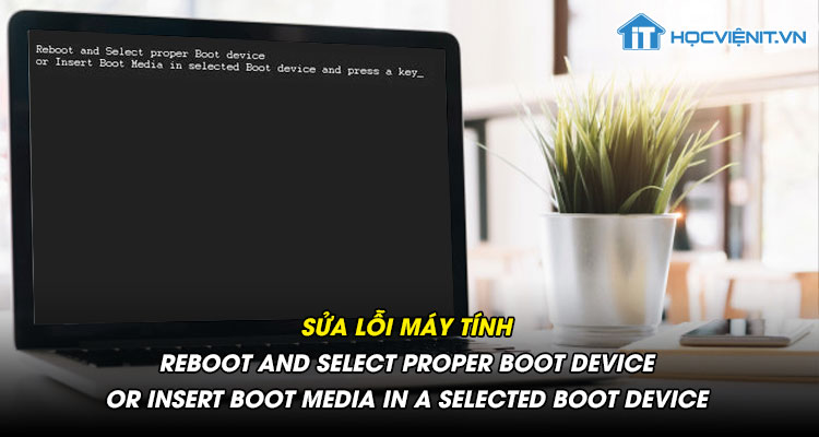 Sửa lỗi máy tính reboot and select proper boot device or insert boot media in a selected boot device
