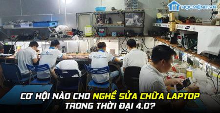 Cơ hội nào cho nghề sửa chữa laptop trong thời đại 4.0?