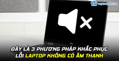 Đây là 3 phương pháp khắc phục lỗi laptop không có âm thanh