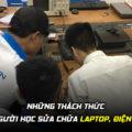 Những thách thức dành cho người học sửa chữa Laptop, Điện Thoại và PC
