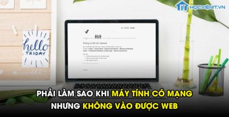 Phải làm sao khi máy tính có mạng nhưng không vào được web?