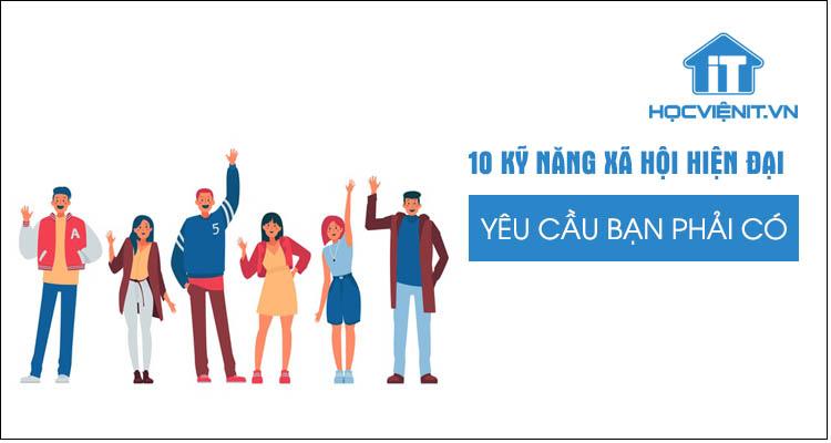 10 kỹ năng xã hội hiện đại yêu cầu bạn phải có