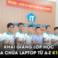 Khai giảng lớp học Sửa chữa Laptop từ A-Z (K170)