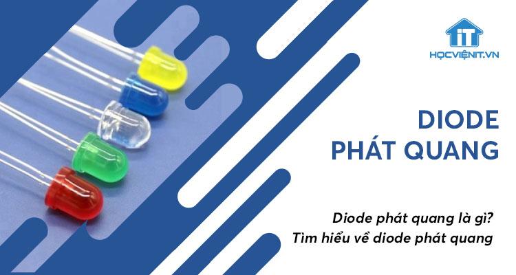 Diode phát quang là gì? Tìm hiểu về diode phát quang