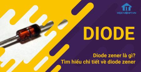 Diode zener là gì? Tìm hiểu chi tiết về diode zener
