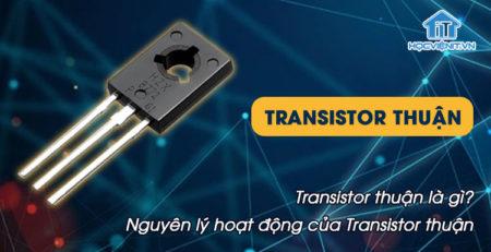 Transistor thuận là gì? Nguyên lý hoạt động của Transistor thuận