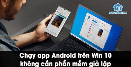 Chạy ứng dụng Android trên Win 10 mượt mà không cần cài phần mềm giả lập