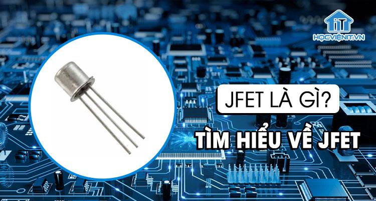 JFET là gì? Tìm hiểu về JFET