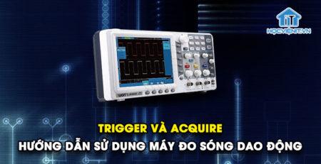 Trigger và Acquire - Hướng dẫn sử dụng máy đo sóng dao động