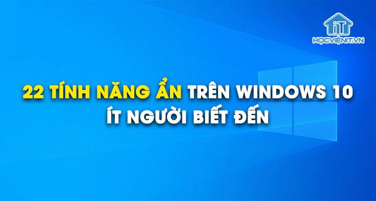 22 tính năng ẩn trên Windows 10 mà ít người biết đến
