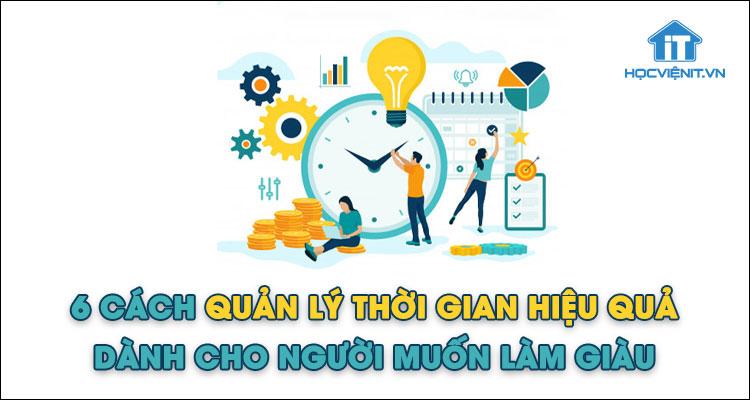 6 cách quản lý thời gian hiệu quả dành cho người muốn làm giàu