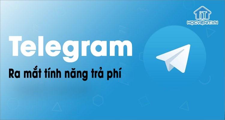 Telegram ra mắt tính năng trả phí đầu tiên trong lịch sử phát triển