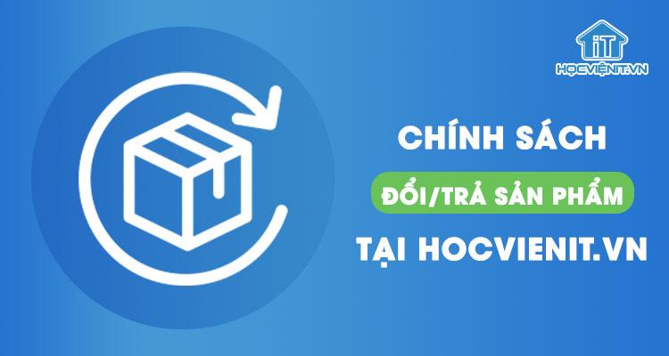 Chính sách đổi/trả sản phẩm tại HOCVIENIT.VN