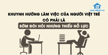 Khuynh hướng làm việc của người Việt trẻ có phải là sớm đòi hỏi nhưng thiếu nỗ lực?Khuynh hướng làm việc của người Việt trẻ có phải là sớm đòi hỏi nhưng thiếu nỗ lực?