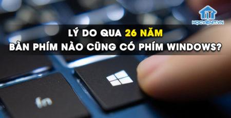 Lý do qua 26 năm mà bàn phím nào cũng có phím Windows?