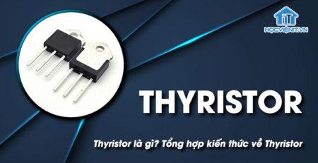Thyristor là gì? Tổng hợp kiến thức về Thyristor