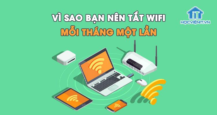 Vì sao bạn nên tắt wifi mỗi tháng một lần?