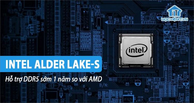 Intel ra mắt Alder Lake-S hỗ trợ DDR5 sớm hơn 1 năm với đối thủ AMD