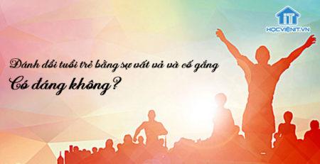 Đánh đổi tuổi trẻ bằng sự vất vả và cố gắng - Có đáng không?