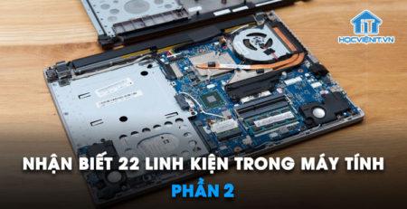 Nhận biết 22 linh kiện trong máy tính – Phần 2