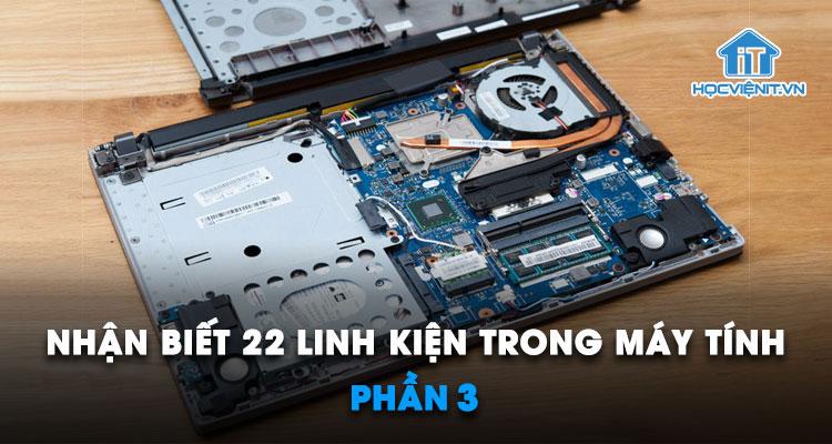 Nhận biết 22 linh kiện trong máy tính – Phần 3
