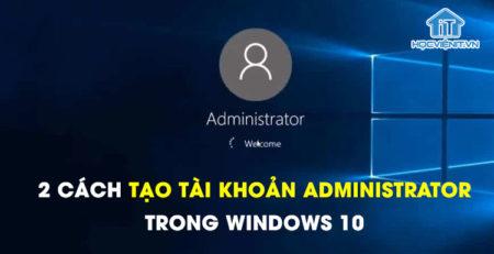 2 cách tạo tài khoản Administrator trong Windows 10