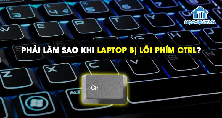 Phải làm sao khi laptop bị lỗi phím Ctrl?