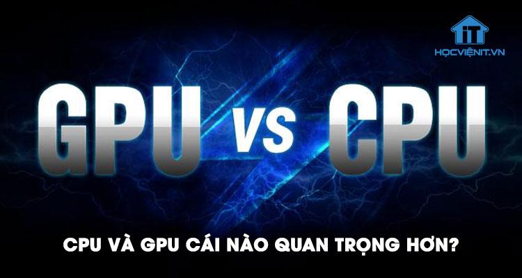 So sánh giữa CPU và GPU - CPU và GPU cái nào quan trọng hơn?
