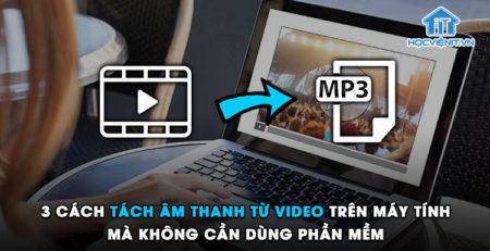 3 cách tách âm thanh từ video trên máy tính mà không cần dùng phần mềm