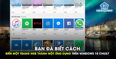 Bạn đã biết cách biến một trang web thành một ứng dụng trên Windows 10 chưa?