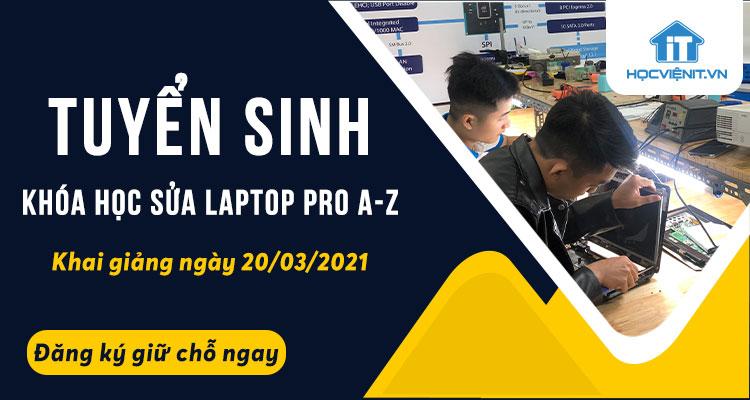 Tuyển sinh khóa học Sửa Laptop Pro A-Z khai giảng ngày 20/03/2021