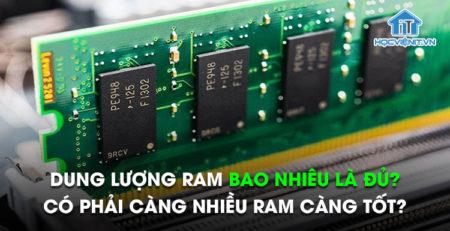 Dung lượng RAM bao nhiêu là đủ? Có phải càng nhiều RAM càng tốt?